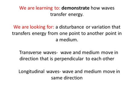 We are learning to: demonstrate how waves transfer energy. We are looking for: a disturbance or variation that transfers energy from one point to another.