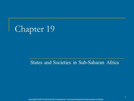 Copyright © 2006 The McGraw-Hill Companies Inc. Permission Required for Reproduction or Display. 1 Chapter 19 States and Societies in Sub-Saharan Africa.