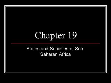 Chapter 19 States and Societies of Sub- Saharan Africa.