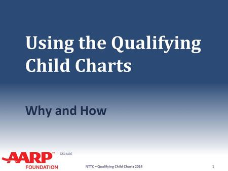 TAX-AIDE Using the Qualifying Child Charts Why and How NTTC – Qualifying Child Charts 2014 1.