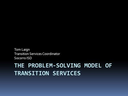 THE PROBLEM-SOLVING MODEL OF TRANSITION SERVICES Tom Laign Transition Services Coordinator Socorro ISD.