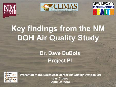 Key findings from the NM DOH Air Quality Study Dr. Dave DuBois Project PI Presented at the Southwest Border Air Quality Symposium Las Cruces April 22,