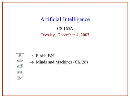 Artificial Intelligence CS 165A Tuesday, December 4, 2007  Finish BN  Minds and Machines (Ch. 26)
