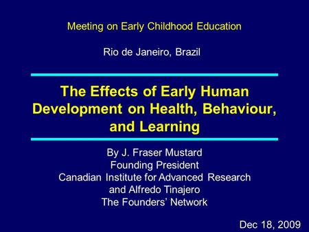 By J. Fraser Mustard Founding President Canadian Institute for Advanced Research and Alfredo Tinajero The Founders' Network Dec 18, 2009 The Effects of.