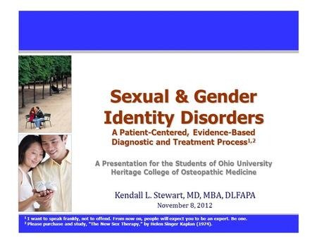 Sexual & Gender Identity Disorders A Patient-Centered, Evidence-Based Diagnostic and Treatment Process 1,2 A Presentation for the Students of Ohio University.