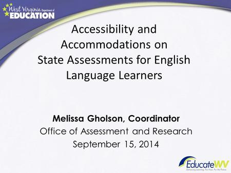 Accessibility and Accommodations on State Assessments for English Language Learners Melissa Gholson, Coordinator Office of Assessment and Research September.