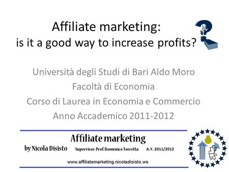 Affiliate marketing: is it a good way to increase profits? Università degli Studi di Bari Aldo Moro Facoltà di Economia Corso di Laurea in Economia e Commercio.