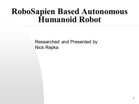 1 RoboSapien Based Autonomous Humanoid Robot Researched and Presented by Nick Repka.