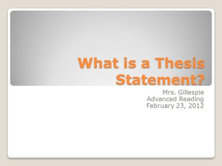 What is a Thesis Statement? Mrs. Gillespie Advanced Reading February 23, 2012.