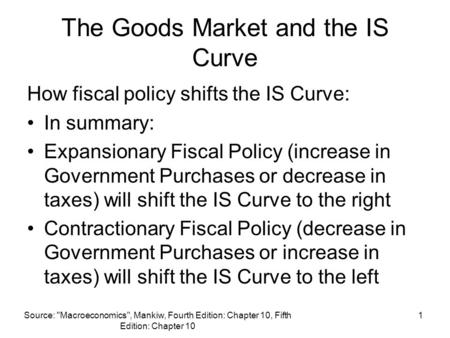 Source: Macroeconomics, Mankiw, Fourth Edition: Chapter 10, Fifth Edition: Chapter 10 1 The Goods Market and the IS Curve How fiscal policy shifts the.