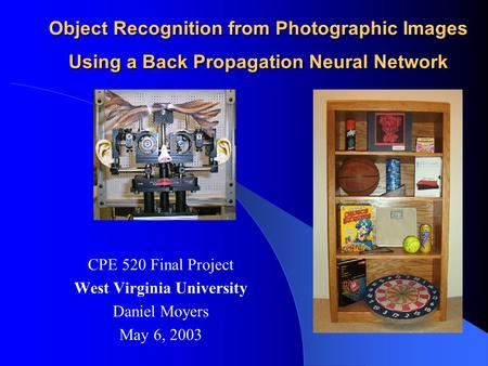 Object Recognition from Photographic Images Using a Back Propagation Neural Network CPE 520 Final Project West Virginia University Daniel Moyers May 6,