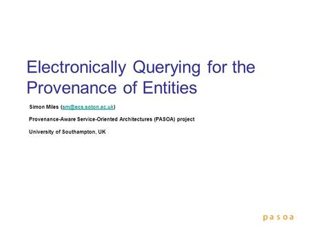 Electronically Querying for the Provenance of Entities Simon Miles Provenance-Aware Service-Oriented Architectures.