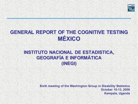 GENERAL REPORT OF THE COGNITIVE TESTING MÉXICO INSTITUTO NACIONAL DE ESTADISTICA, GEOGRAFÍA E INFORMÁTICA (INEGI) Sixth meeting of the Washington Group.