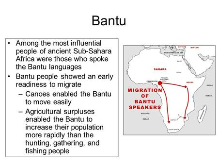 Bantu Among the most influential people of ancient Sub-Sahara Africa were those who spoke the Bantu languages Bantu people showed an early readiness to.
