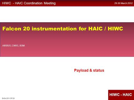 EASA HighIWC HIWC - HAIC Coordination Meeting Falcon 20 instrumentation for HAIC / HIWC AIRBUS, CNRS, BOM 29-30 March 2012 EASA.2011.OP.28 Payload & status.