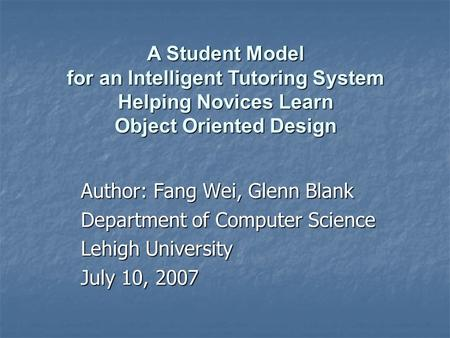 Author: Fang Wei, Glenn Blank Department of Computer Science Lehigh University July 10, 2007 A Student Model for an Intelligent Tutoring System Helping.