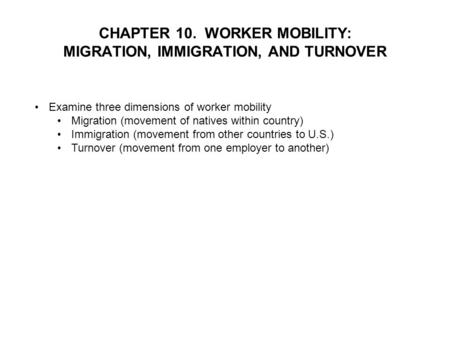 CHAPTER 10. WORKER MOBILITY: MIGRATION, IMMIGRATION, AND TURNOVER Examine three dimensions of worker mobility Migration (movement of natives within country)