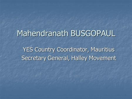 Mahendranath BUSGOPAUL YES Country Coordinator, Mauritius Secretary General, Halley Movement.