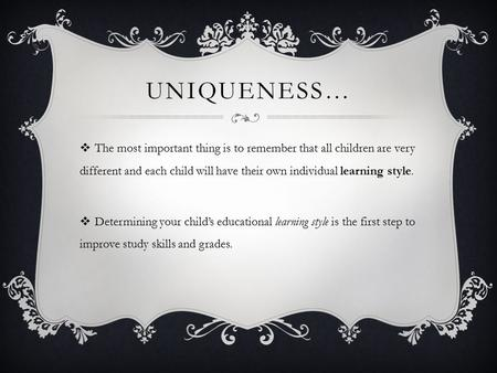 UNIQUENESS…  The most important thing is to remember that all children are very different and each child will have their own individual learning style.