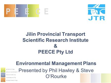 Jilin Provincial Transport Scientific Research Institute & PEECE Pty Ltd Environmental Management Plans Presented by Phil Hawley & Steve O'Rourke P E E.