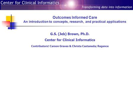 Outcomes Informed Care An introduction to concepts, research, and practical applications G.S. (Jeb) Brown, Ph.D. Center for Clinical Informatics Contributors.