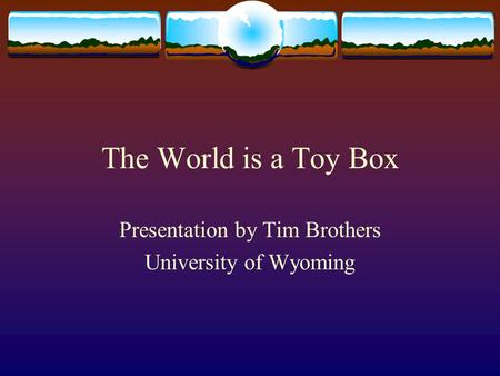 The World is a Toy Box Presentation by Tim Brothers University of Wyoming.
