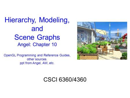 Hierarchy, Modeling, and Scene Graphs Angel: Chapter 10 OpenGL Programming and Reference Guides, other sources. ppt from Angel, AW, etc. CSCI 6360/4360.
