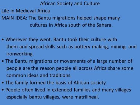 African Society and Culture Life in Medieval Africa MAIN IDEA: The Bantu migrations helped shape many cultures in Africa south of the Sahara. Wherever.