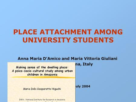 PLACE ATTACHMENT AMONG UNIVERSITY STUDENTS Anna Maria D'Amico and Maria Vittoria Giuliani ISTC-CNR – Roma, Italy IAPS 18 – Vienna, July 2004.