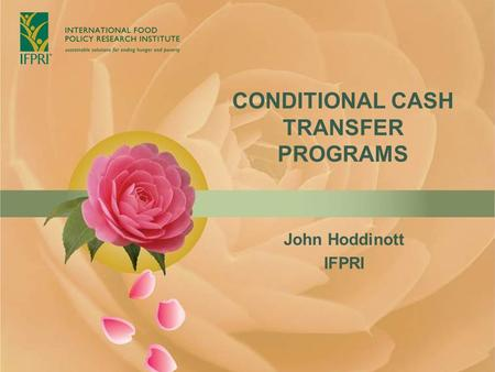 CONDITIONAL CASH TRANSFER PROGRAMS John Hoddinott IFPRI.