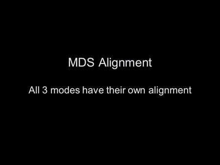 MDS Alignment All 3 modes have their own alignment.