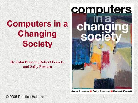 Computers in a Changing Society By John Preston, Robert Ferrett, <strong>and</strong> Sally Preston © 2005 Prentice-Hall, Inc.1.