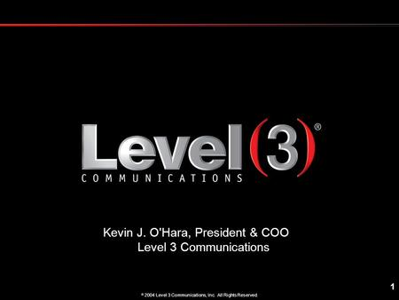 1  2004 Level 3 Communications, Inc. All Rights Reserved. Kevin J. O'Hara, President & COO Level 3 Communications.