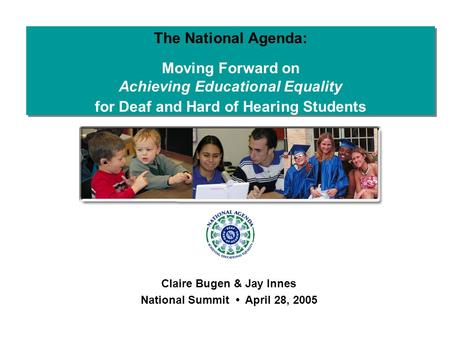 The National Agenda: Moving Forward on Achieving Educational Equality for Deaf and Hard of Hearing Students Claire Bugen & Jay Innes National Summit April.