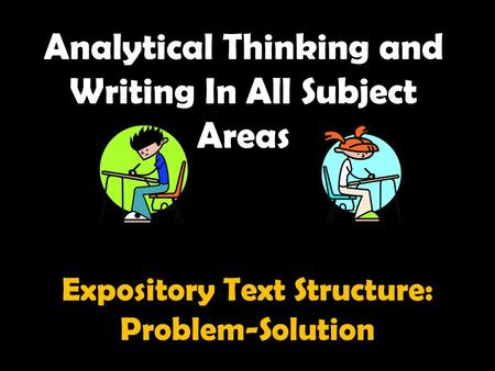 Analytical Thinking and Writing In All Subject Areas Expository Text Structure: Problem-Solution.