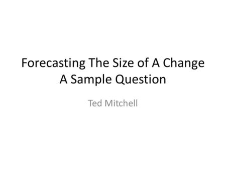 Forecasting The Size of A Change A Sample Question Ted Mitchell.