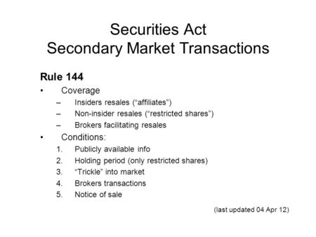 "Securities Act Secondary Market Transactions Rule 144 Coverage –Insiders resales (""affiliates"") –Non-insider resales (""restricted shares"") –Brokers facilitating."