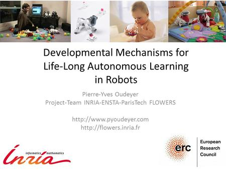 Developmental Mechanisms for Life-Long Autonomous Learning in Robots Pierre-Yves Oudeyer Project-Team INRIA-ENSTA-ParisTech FLOWERS
