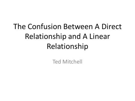 The Confusion Between A Direct Relationship and A Linear Relationship Ted Mitchell.
