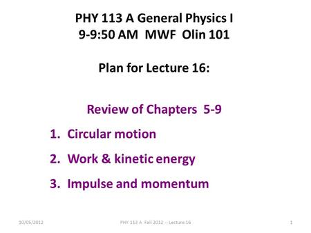 10/05/2012PHY 113 A Fall 2012 -- Lecture 161 PHY 113 A General Physics I 9-9:50 AM MWF Olin 101 Plan for Lecture 16: Review of Chapters 5-9 1.Circular.