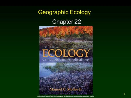 1 Geographic Ecology Chapter 22 Copyright © The McGraw-Hill Companies, Inc. Permission required for reproduction or display.