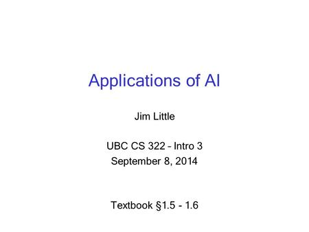 Applications of AI Jim Little UBC CS 322 – Intro 3 September 8, 2014 Textbook § 1.5 - 1.6.