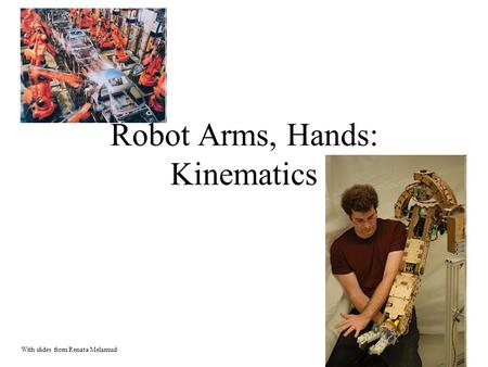Robot Arms, Hands: Kinematics With slides from Renata Melamud.