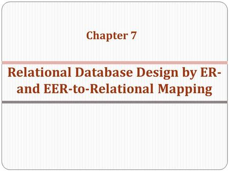 Chapter 7 Relational Database Design by ER- and EER-to-Relational Mapping.