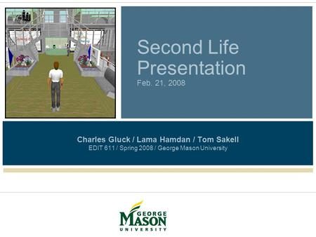 Second Life Presentation Feb. 21, 2008 Charles Gluck / Lama Hamdan / Tom Sakell EDIT 611 / Spring 2008 / George Mason University.