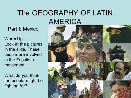 The GEOGRAPHY OF LATIN AMERICA Part I: Mexico Warm Up: Look at the pictures in the slide. These people are involved in the Zapatista movement. What do.