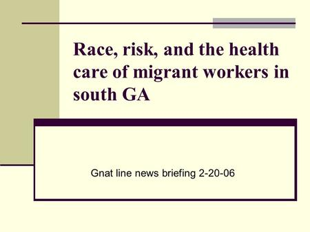 Race, risk, and the health care of migrant workers in south GA Gnat line news briefing 2-20-06.