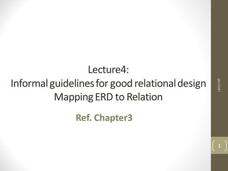 Lecture4: Informal guidelines for good relational design Mapping ERD to Relation Ref. Chapter3 Lecture4 1.