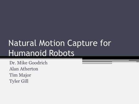 Natural Motion Capture for Humanoid Robots Dr. Mike Goodrich Alan Atherton Tim Major Tyler Gill.
