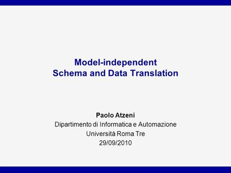 Model-independent Schema and Data Translation Paolo Atzeni Dipartimento di Informatica e Automazione Università Roma Tre 29/09/2010.
